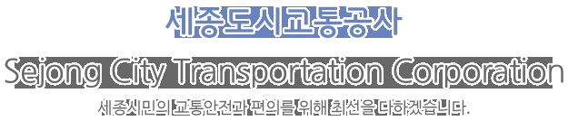 세종도시교통공사 / Sejong City Transportation Corporation / 세종시민의 안전과 편의를 위해 최선을 다하겠습니다.